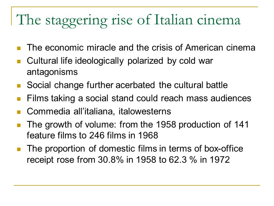 The staggering rise of Italian cinema The economic miracle and the crisis of American cinema Cultural life ideologically polarized by cold war antagonisms Social change further acerbated the cultural battle Films taking a social stand could reach mass audiences Commedia allitaliana, italowesterns The growth of volume: from the 1958 production of 141 feature films to 246 films in 1968 The proportion of domestic films in terms of box-office receipt rose from 30.8% in 1958 to 62.3 % in 1972