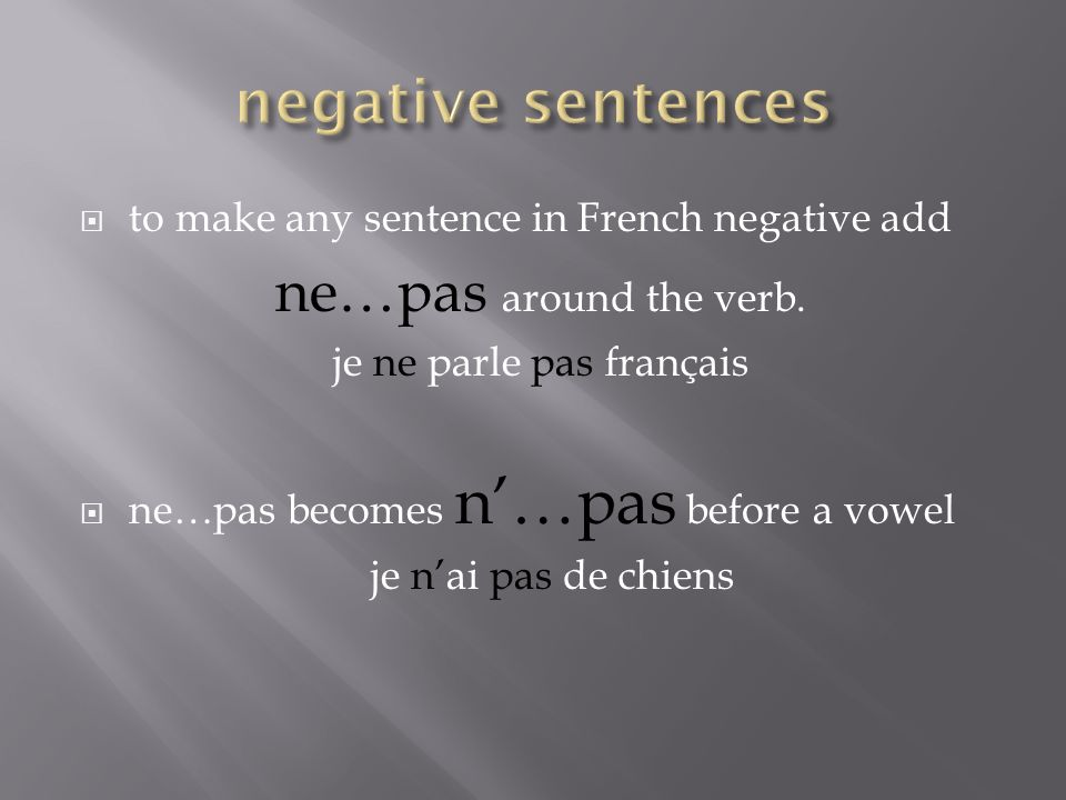 to make any sentence in French negative add ne…pas around the verb. je ne parle pas français ne…pas becomes n…pas before a vowel je nai pas de chiens