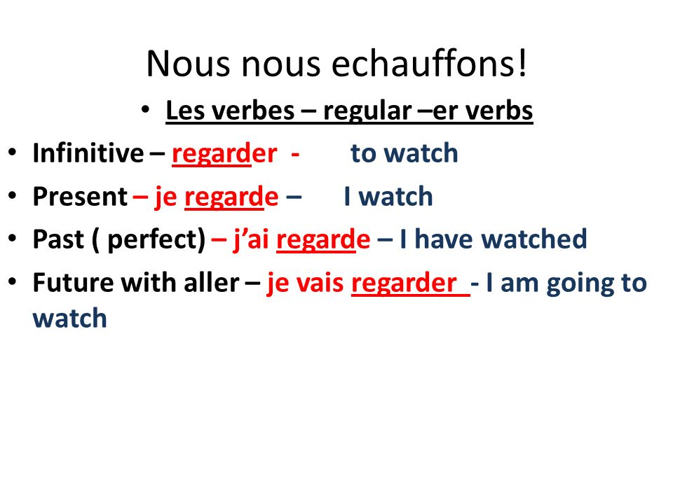 Nous nous echauffons! Les verbes – regular –er verbs Infinitive – regarder - to watch Present – je regarde – I watch Past ( perfect) – jai regarde – I