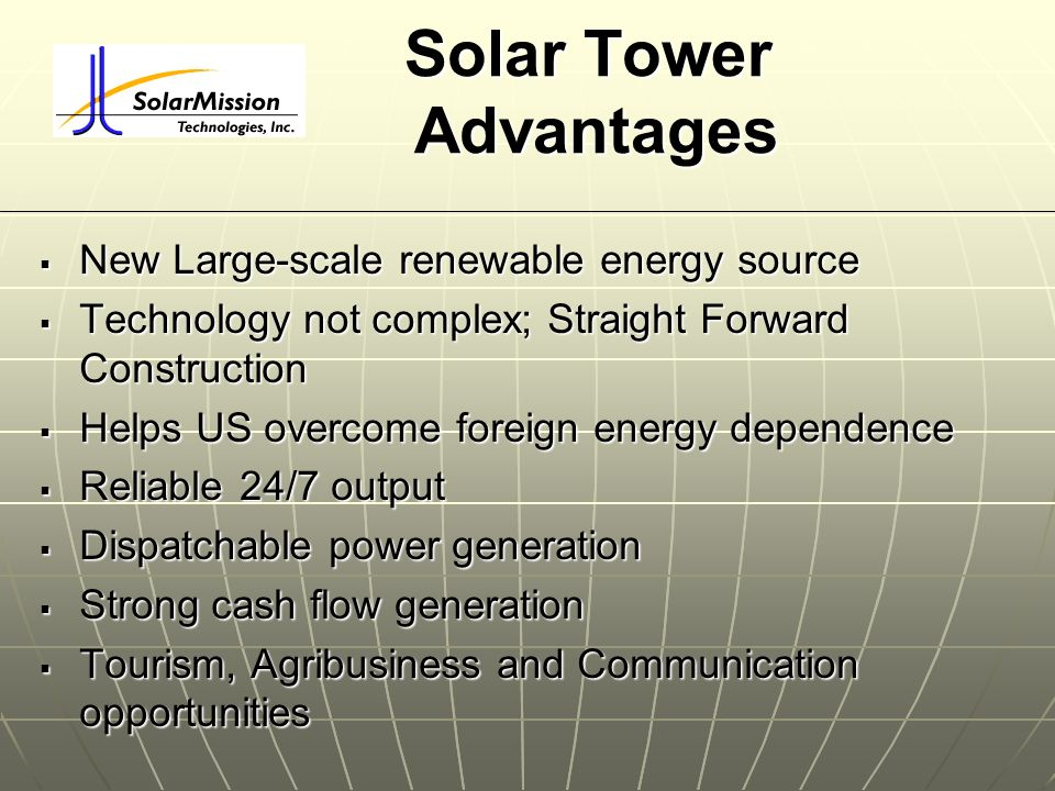 Solar Tower Advantages New Large-scale renewable energy source New Large-scale renewable energy source Technology not complex; Straight Forward Constr