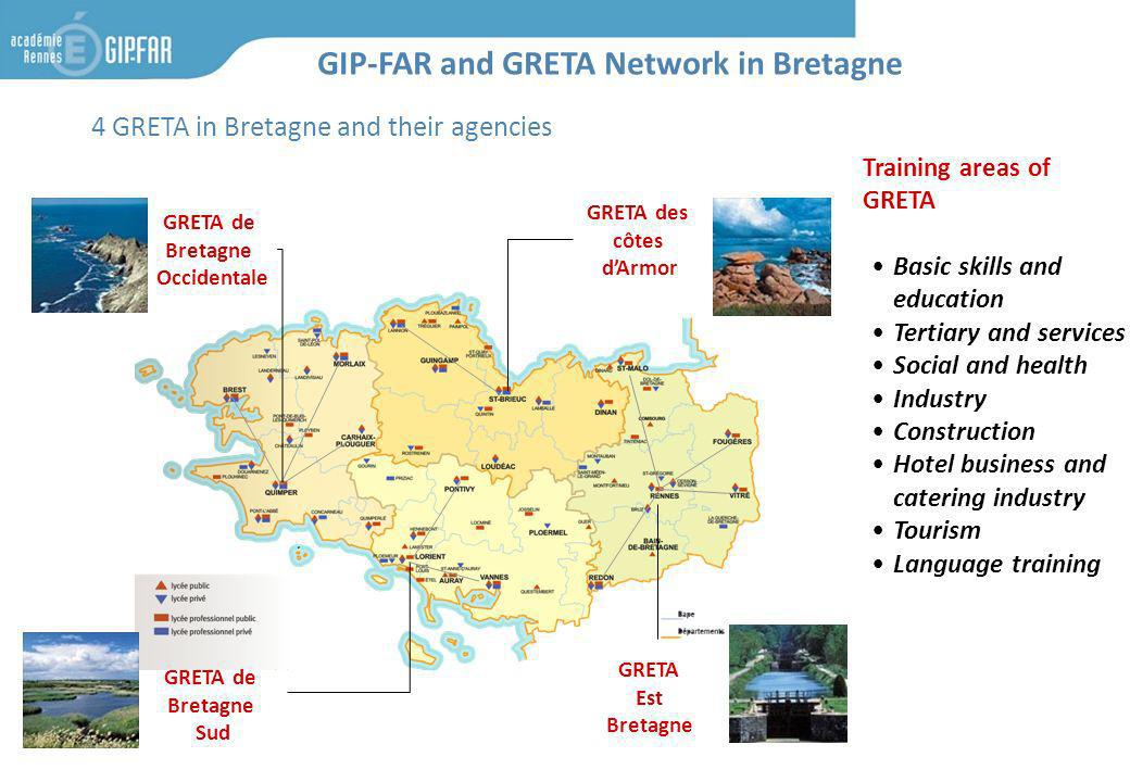 4 GRETA in Bretagne and their agencies GIP-FAR and GRETA Network in Bretagne GRETA de Bretagne Sud GRETA des côtes dArmor Training areas of GRETA Basic skills and education Tertiary and services Social and health Industry Construction Hotel business and catering industry Tourism Language training GRETA Est Bretagne GRETA de Bretagne Occidentale