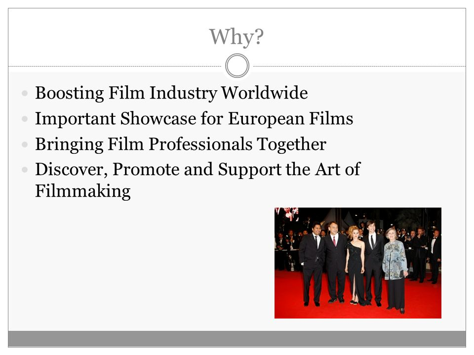 Why? Boosting Film Industry Worldwide Important Showcase for European Films Bringing Film Professionals Together Discover, Promote and Support the Art