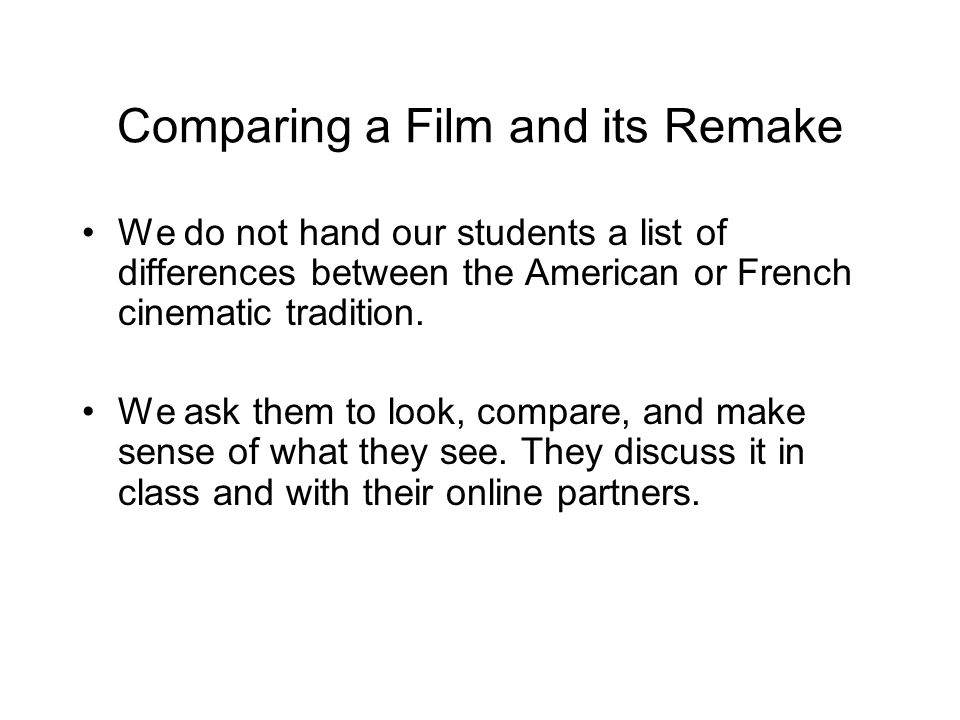 Comparing a Film and its Remake We do not hand our students a list of differences between the American or French cinematic tradition. We ask them to l