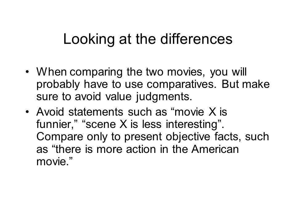 Looking at the differences When comparing the two movies, you will probably have to use comparatives. But make sure to avoid value judgments. Avoid st