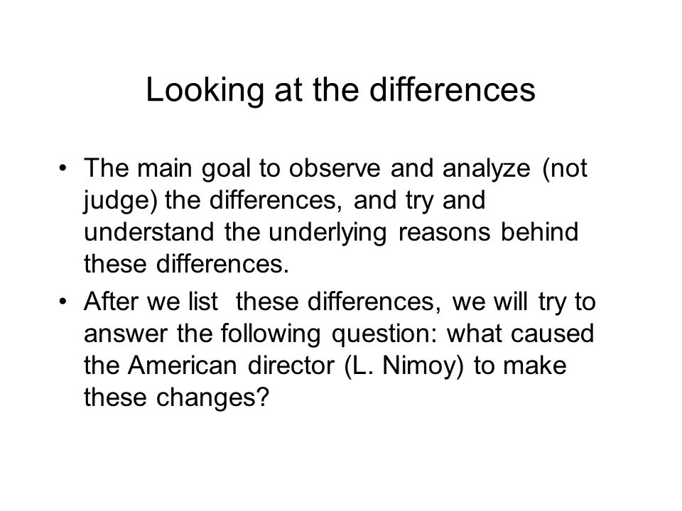 Looking at the differences The main goal to observe and analyze (not judge) the differences, and try and understand the underlying reasons behind thes