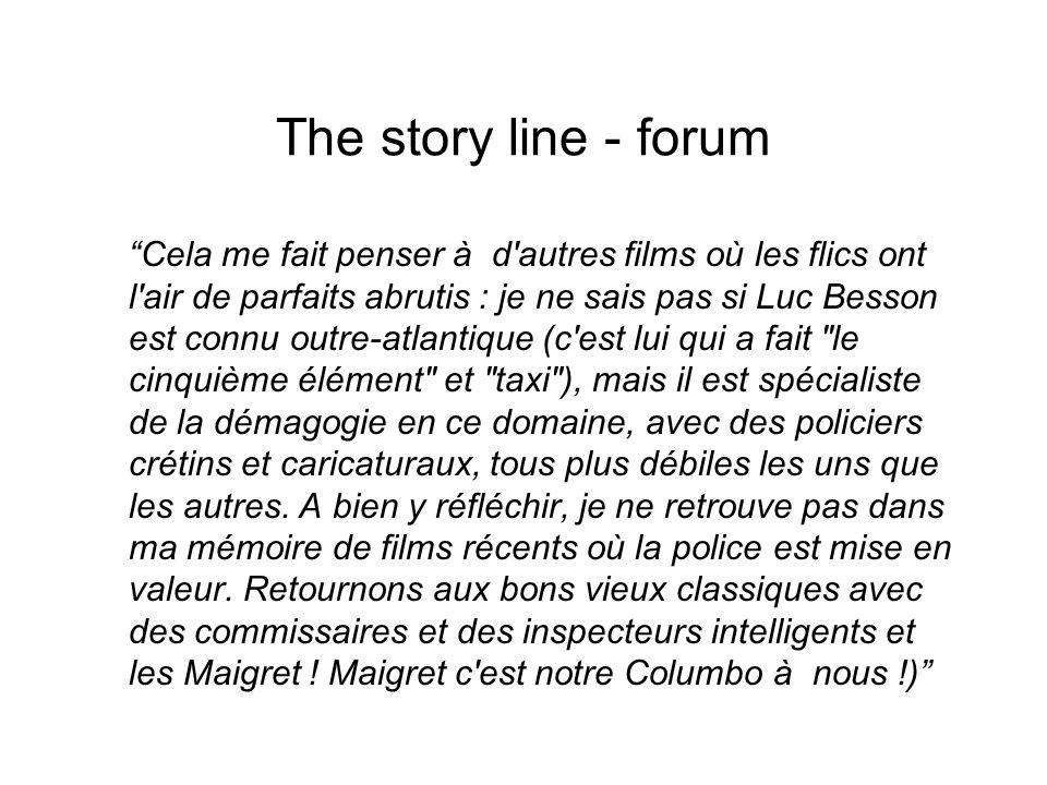 The story line - forum Cela me fait penser à d autres films où les flics ont l air de parfaits abrutis : je ne sais pas si Luc Besson est connu outre-atlantique (c est lui qui a fait le cinquième élément et taxi ), mais il est spécialiste de la démagogie en ce domaine, avec des policiers crétins et caricaturaux, tous plus débiles les uns que les autres.