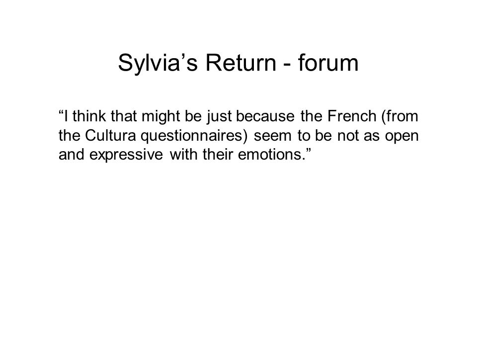 Sylvias Return - forum I think that might be just because the French (from the Cultura questionnaires) seem to be not as open and expressive with thei