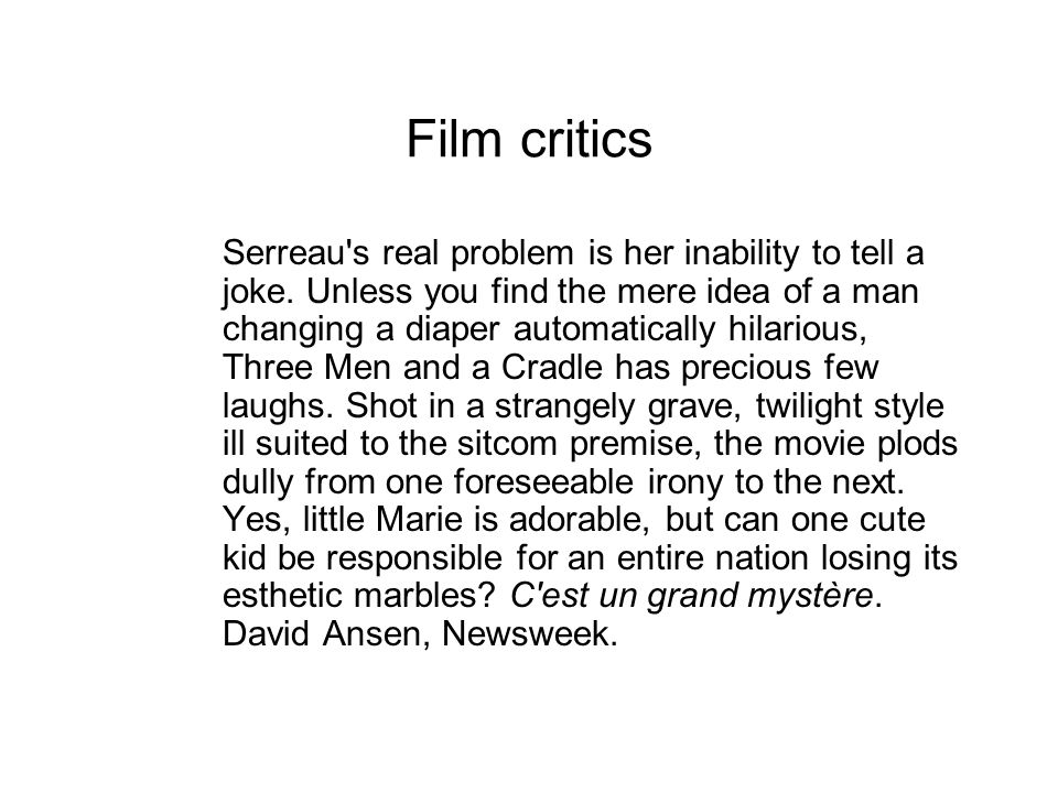 Film critics Serreau's real problem is her inability to tell a joke. Unless you find the mere idea of a man changing a diaper automatically hilarious,