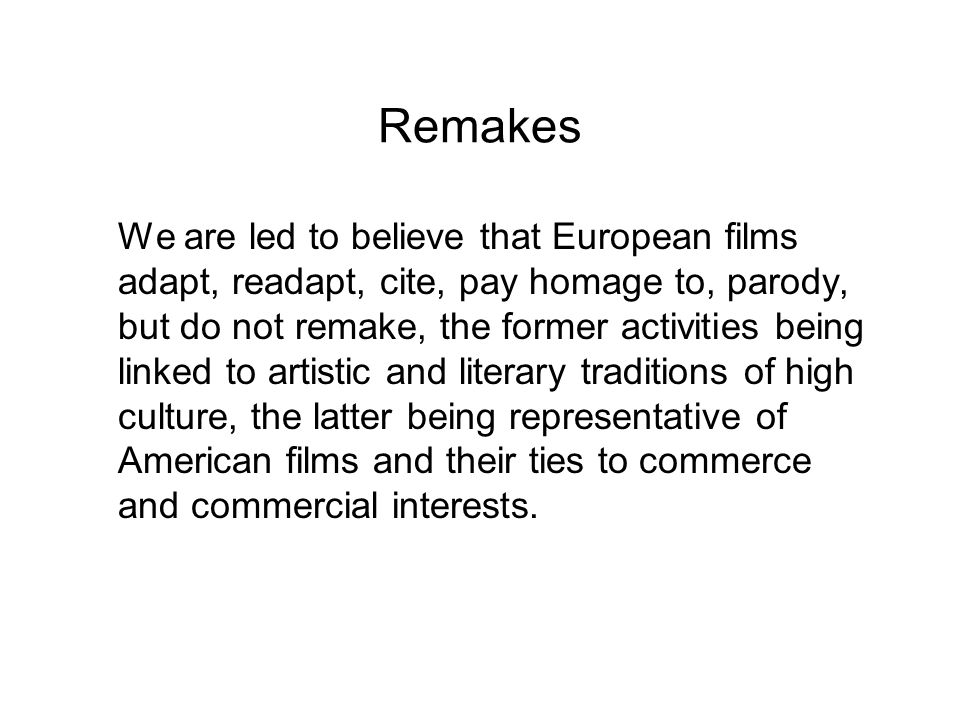 Remakes We are led to believe that European films adapt, readapt, cite, pay homage to, parody, but do not remake, the former activities being linked t