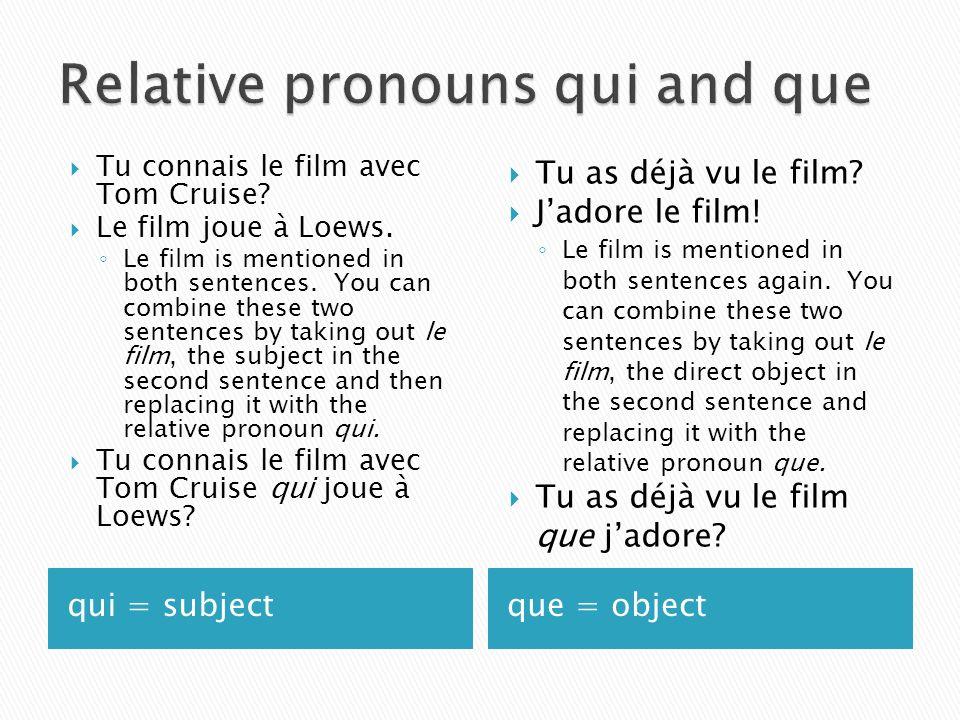qui = subjectque = object Tu connais le film avec Tom Cruise? Le film joue à Loews. Le film is mentioned in both sentences. You can combine these two