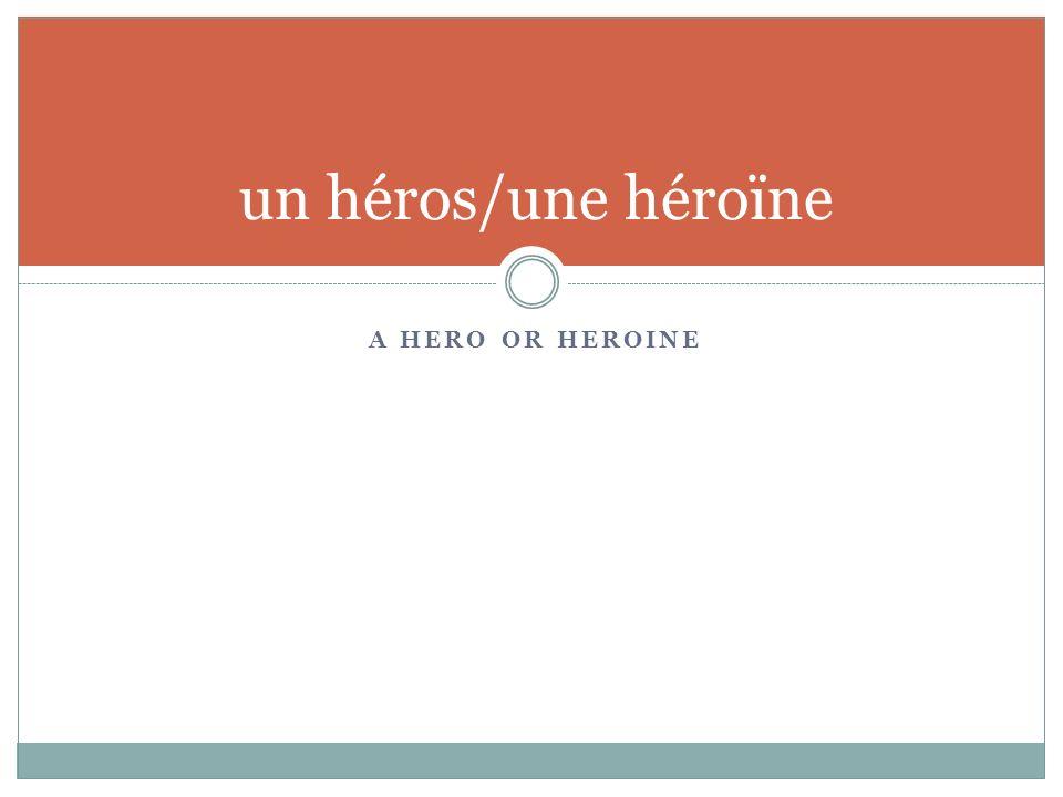 A HERO OR HEROINE un héros/une héroïne