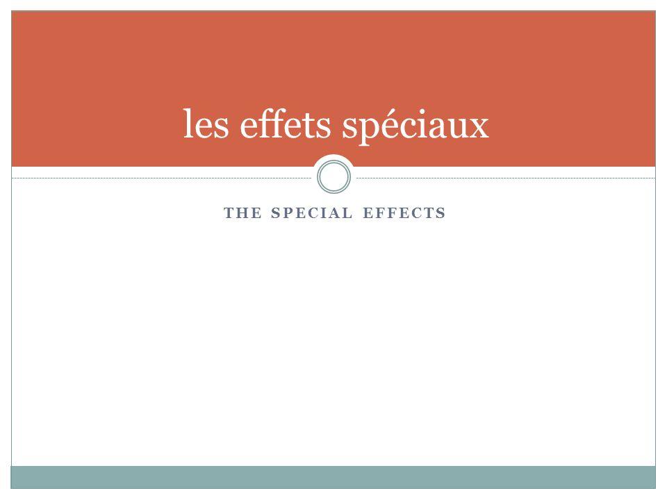 THE SPECIAL EFFECTS les effets spéciaux