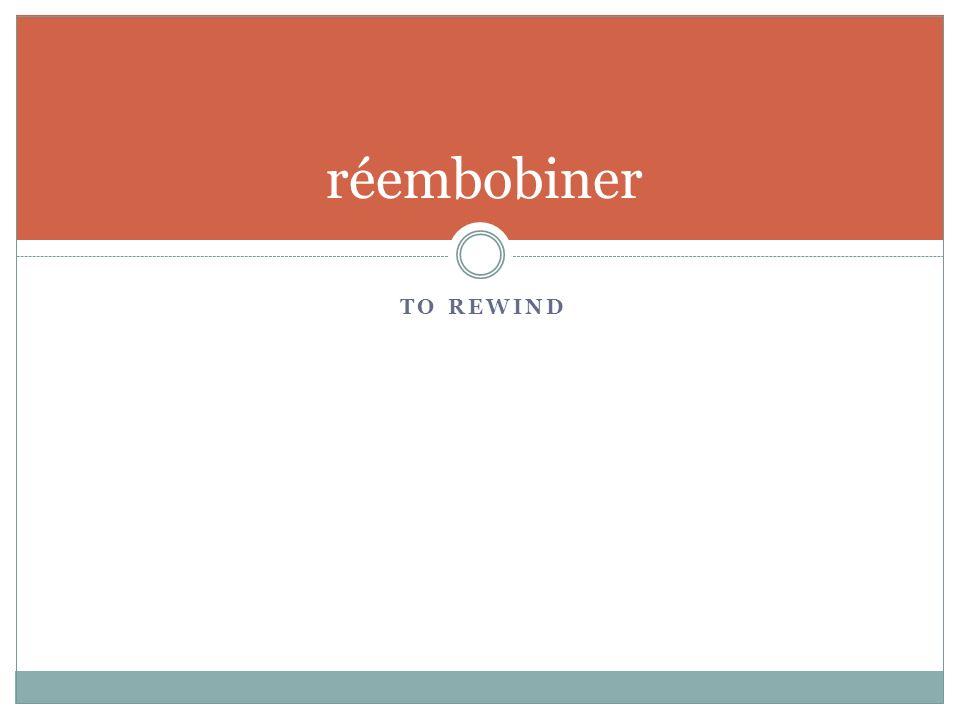 TO REWIND réembobiner