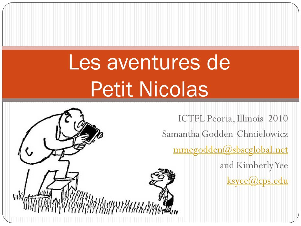 ICTFL Peoria, Illinois 2010 Samantha Godden-Chmielowicz mmegodden@sbscglobal.net and Kimberly Yee ksyee@cps.edu Les aventures de Petit Nicolas