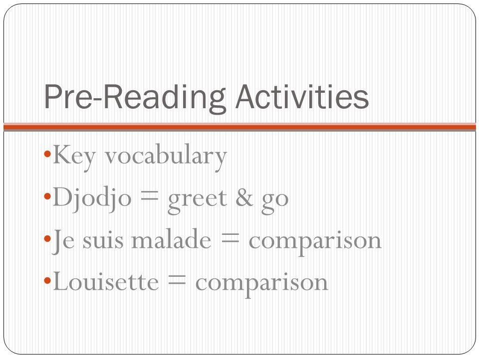 Pre-Reading Activities Key vocabulary Djodjo = greet & go Je suis malade = comparison Louisette = comparison