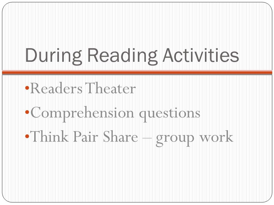 During Reading Activities Readers Theater Comprehension questions Think Pair Share – group work