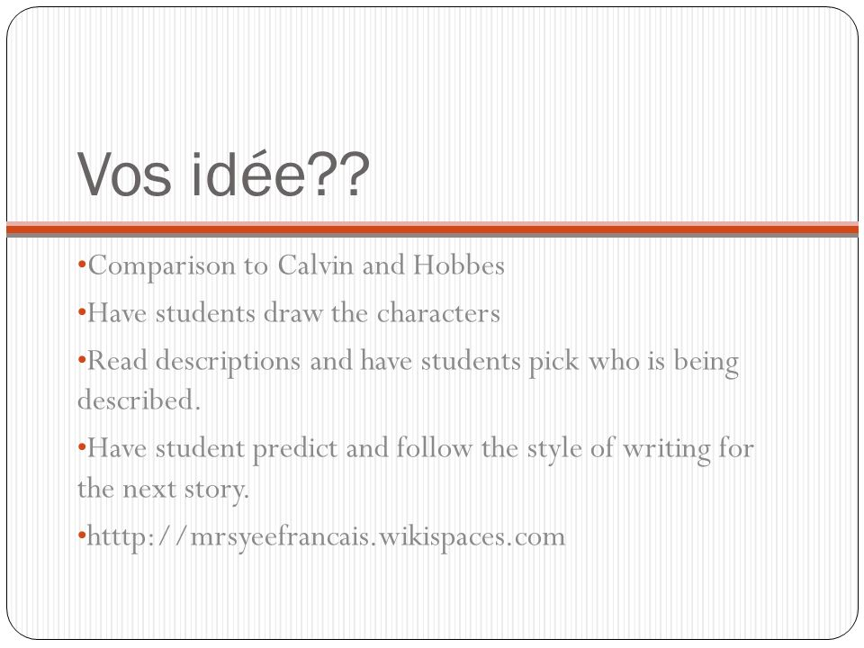 Vos idée?? Comparison to Calvin and Hobbes Have students draw the characters Read descriptions and have students pick who is being described. Have stu