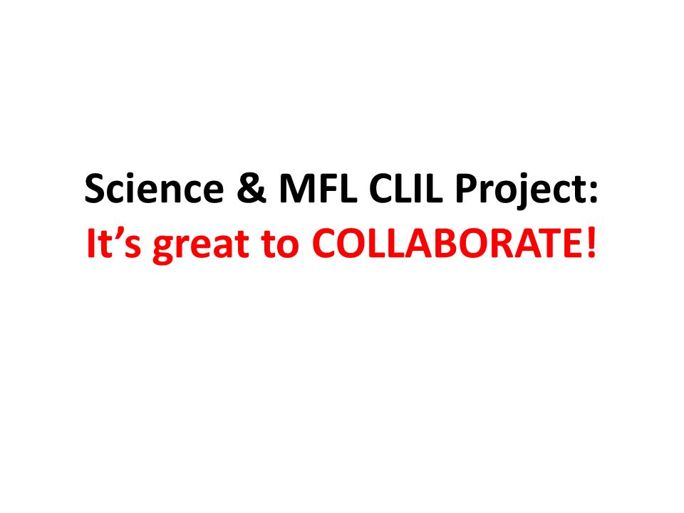 Science & MFL CLIL Project: Its great to COLLABORATE!