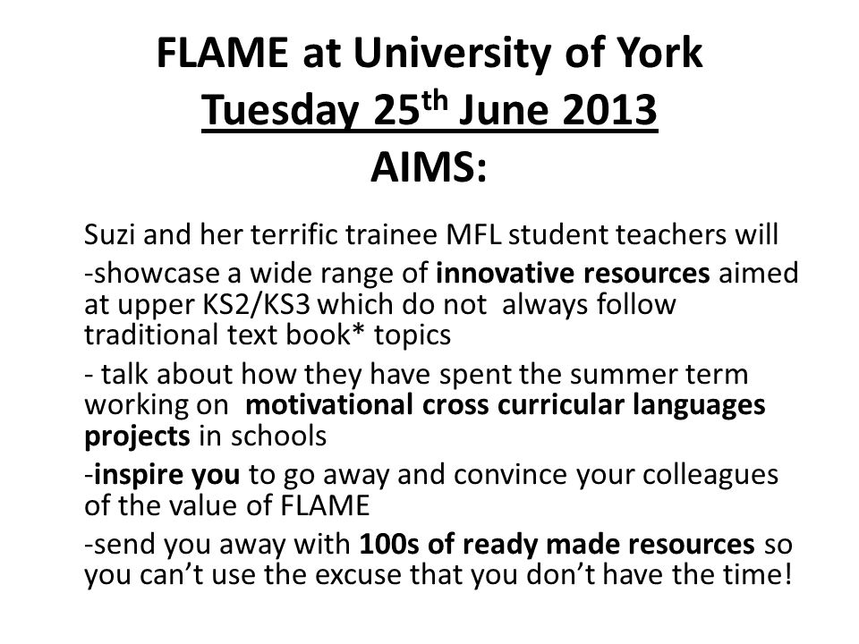 FLAME at University of York Tuesday 25 th June 2013 AIMS: Suzi and her terrific trainee MFL student teachers will -showcase a wide range of innovative resources aimed at upper KS2/KS3 which do not always follow traditional text book* topics - talk about how they have spent the summer term working on motivational cross curricular languages projects in schools -inspire you to go away and convince your colleagues of the value of FLAME -send you away with 100s of ready made resources so you cant use the excuse that you dont have the time!