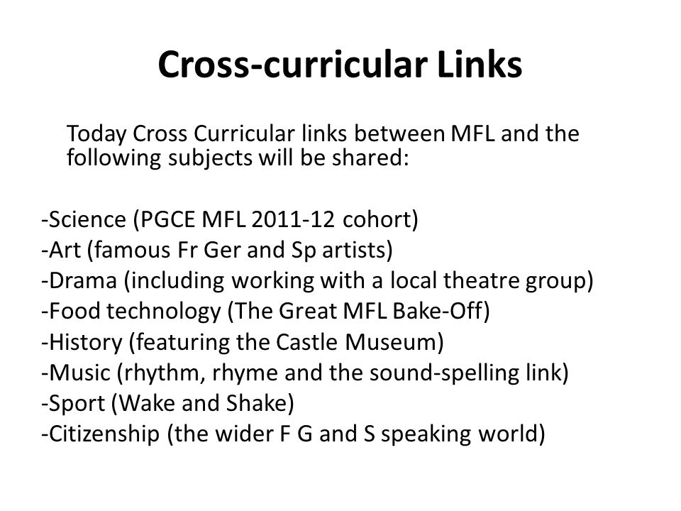 Cross-curricular Links Today Cross Curricular links between MFL and the following subjects will be shared: -Science (PGCE MFL 2011-12 cohort) -Art (famous Fr Ger and Sp artists) -Drama (including working with a local theatre group) -Food technology (The Great MFL Bake-Off) -History (featuring the Castle Museum) -Music (rhythm, rhyme and the sound-spelling link) -Sport (Wake and Shake) -Citizenship (the wider F G and S speaking world)