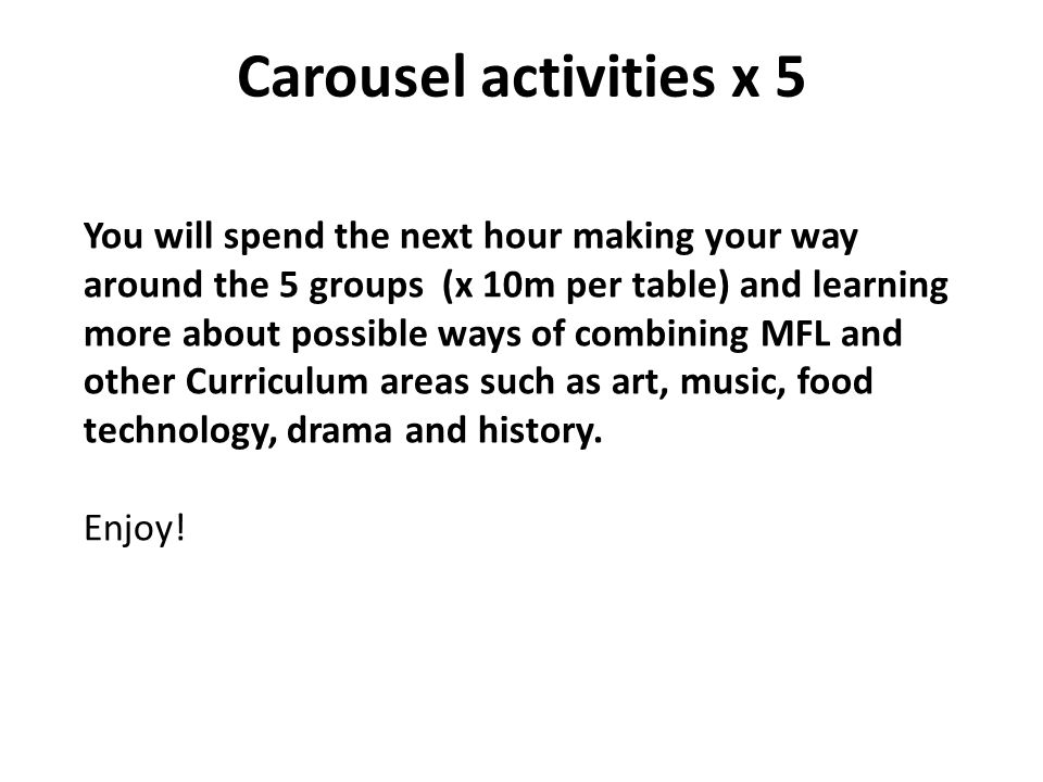 Carousel activities x 5 You will spend the next hour making your way around the 5 groups (x 10m per table) and learning more about possible ways of combining MFL and other Curriculum areas such as art, music, food technology, drama and history.