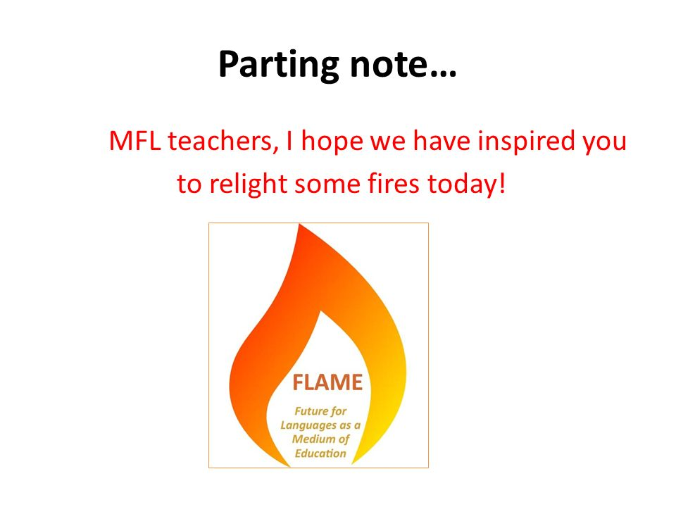 Parting note… MFL teachers, I hope we have inspired you to relight some fires today!