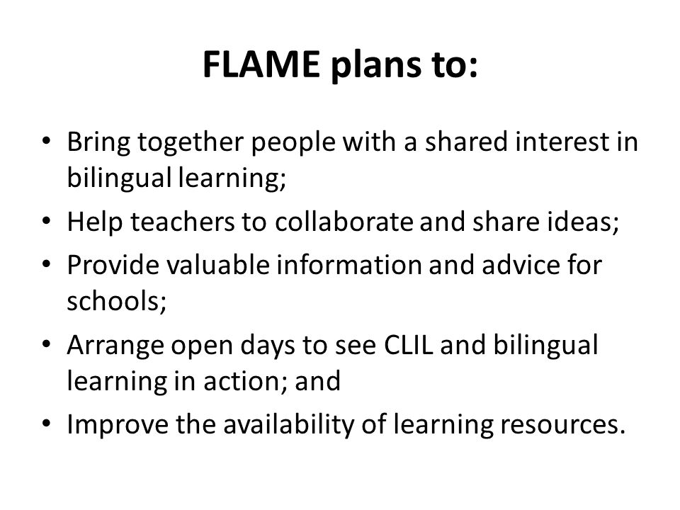 FLAME plans to: Bring together people with a shared interest in bilingual learning; Help teachers to collaborate and share ideas; Provide valuable information and advice for schools; Arrange open days to see CLIL and bilingual learning in action; and Improve the availability of learning resources.