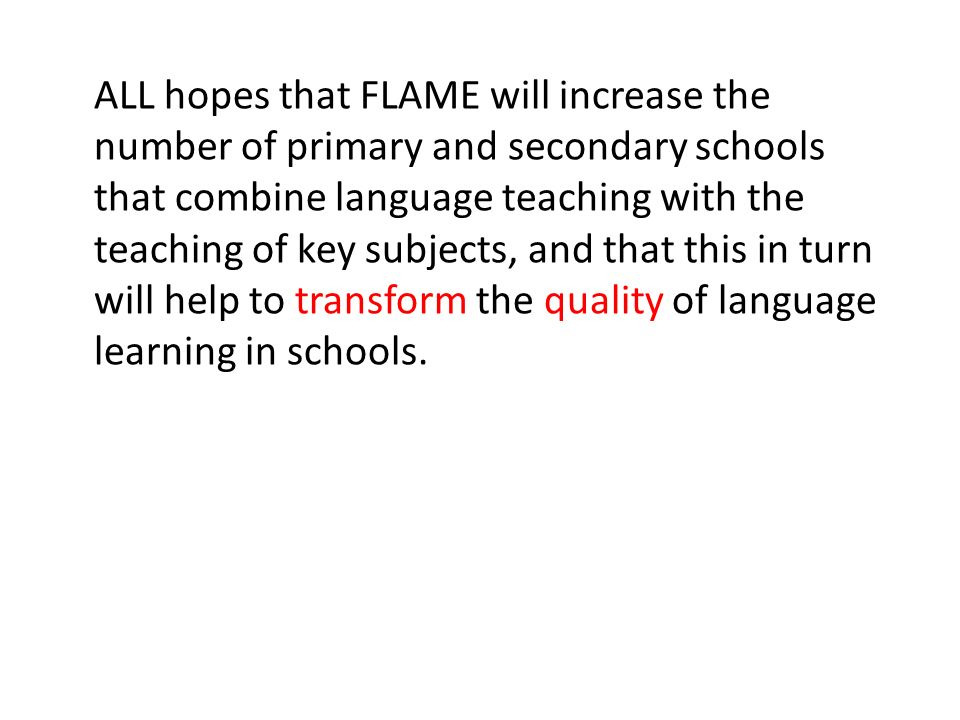 ALL hopes that FLAME will increase the number of primary and secondary schools that combine language teaching with the teaching of key subjects, and that this in turn will help to transform the quality of language learning in schools.