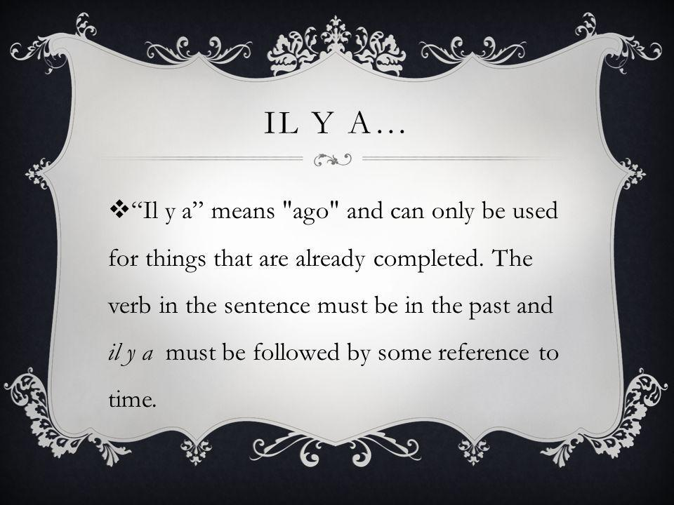 IL Y A… Il y a means ago and can only be used for things that are already completed.