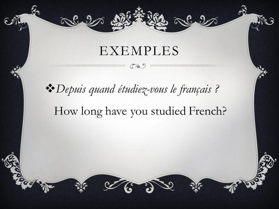 EXEMPLES Depuis quand étudiez-vous le français ? How long have you studied French?