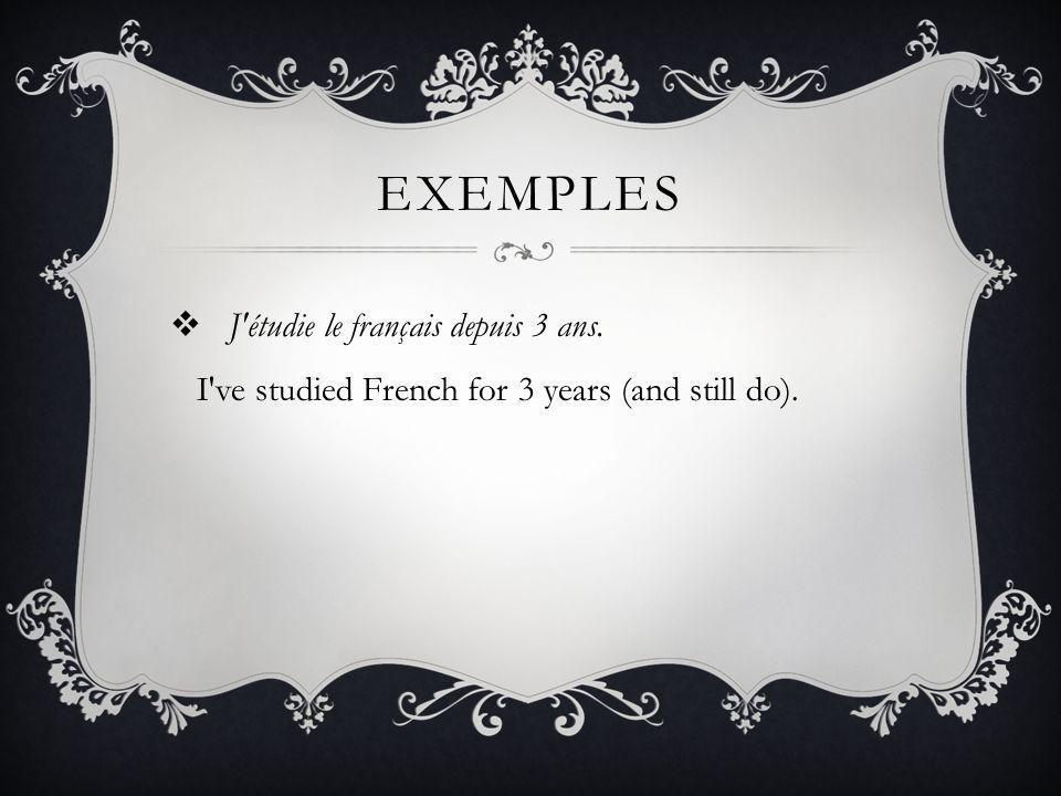 EXEMPLES J étudie le français depuis 3 ans. I ve studied French for 3 years (and still do).