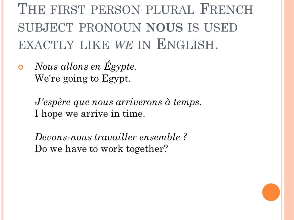 T HE FIRST PERSON PLURAL F RENCH SUBJECT PRONOUN NOUS IS USED EXACTLY LIKE WE IN E NGLISH.
