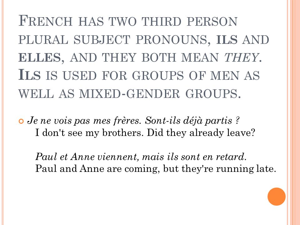 F RENCH HAS TWO THIRD PERSON PLURAL SUBJECT PRONOUNS, ILS AND ELLES, AND THEY BOTH MEAN THEY.