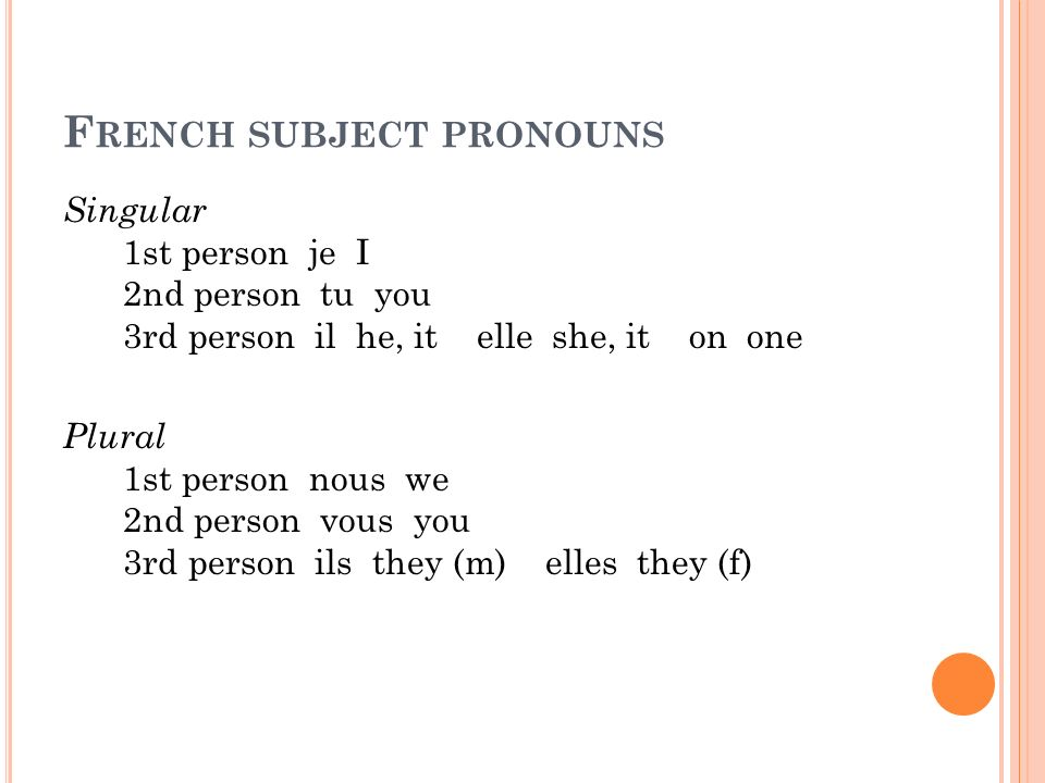 F RENCH SUBJECT PRONOUNS Singular 1st person je I 2nd person tu you 3rd person il he, it elle she, it on one Plural 1st person nous we 2nd person vous you 3rd person ils they (m) elles they (f)
