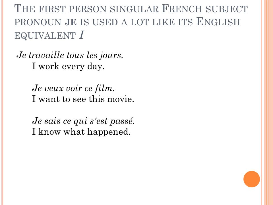T HE FIRST PERSON SINGULAR F RENCH SUBJECT PRONOUN JE IS USED A LOT LIKE ITS E NGLISH EQUIVALENT I Je travaille tous les jours.