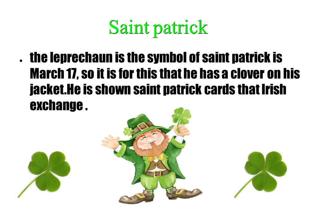 Saintpatrick Saint patrick the leprechaun is the symbol of saint patrick is March 17, so it is for this that he has a clover on his jacket.He is shown