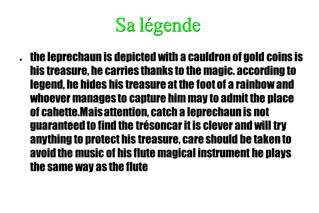 Sa légende the leprechaun is depicted with a cauldron of gold coins is his treasure, he carries thanks to the magic. according to legend, he hides his