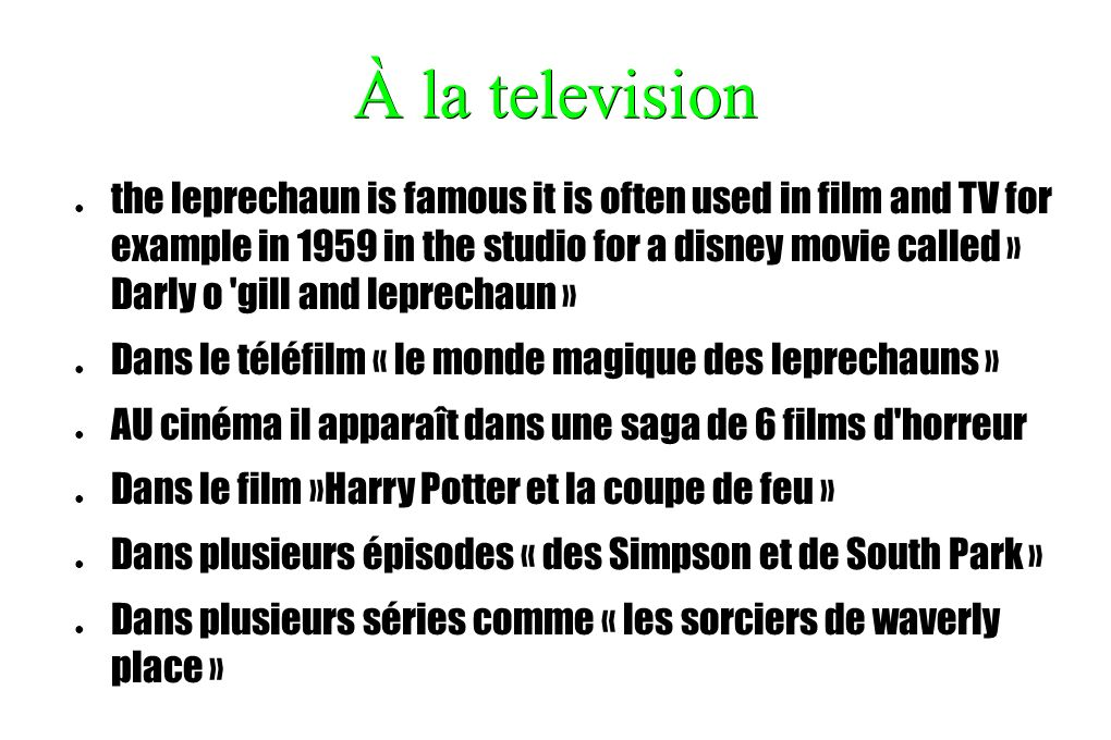 À la television the leprechaun is famous it is often used in film and TV for example in 1959 in the studio for a disney movie called » Darly o 'gill a