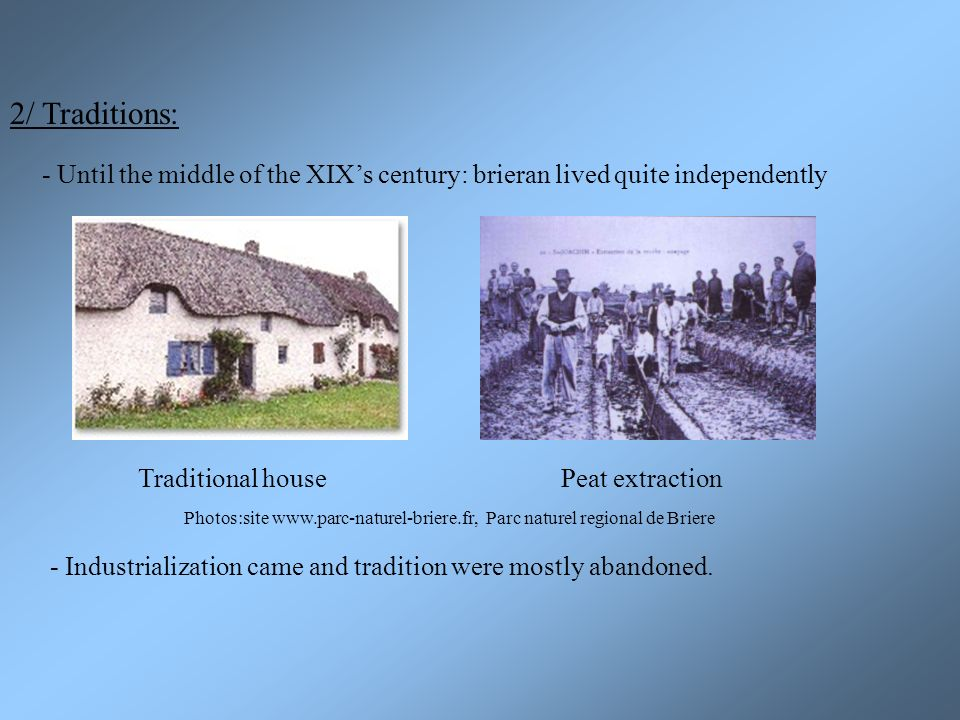 2/ Traditions: - Until the middle of the XIXs century: brieran lived quite independently Traditional house - Industrialization came and tradition were mostly abandoned.