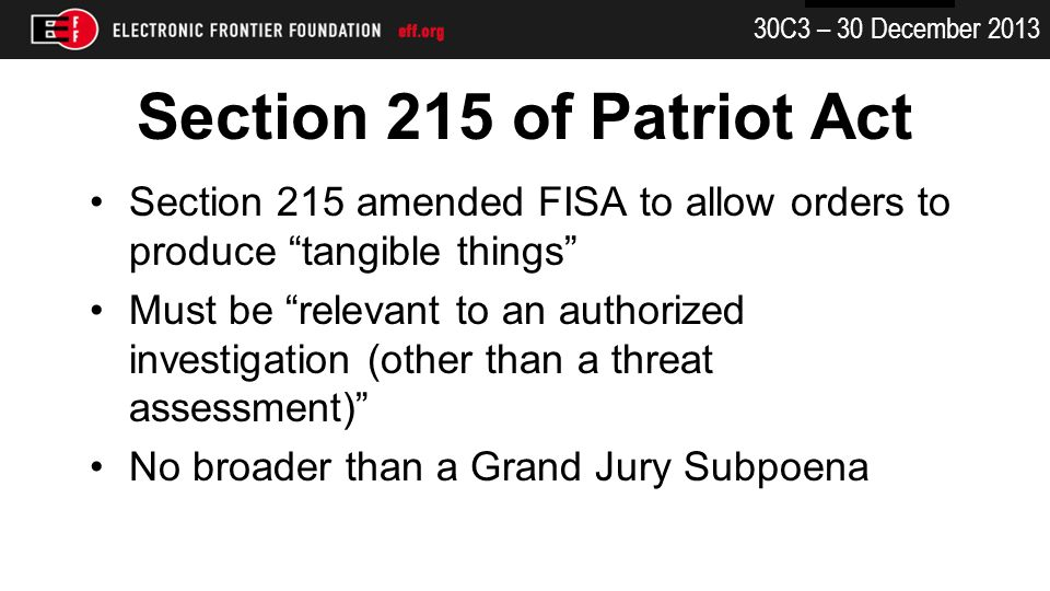 30C3 – 30 December 2013 Section 215 of Patriot Act Section 215 amended FISA to allow orders to produce tangible things Must be relevant to an authorized investigation (other than a threat assessment) No broader than a Grand Jury Subpoena