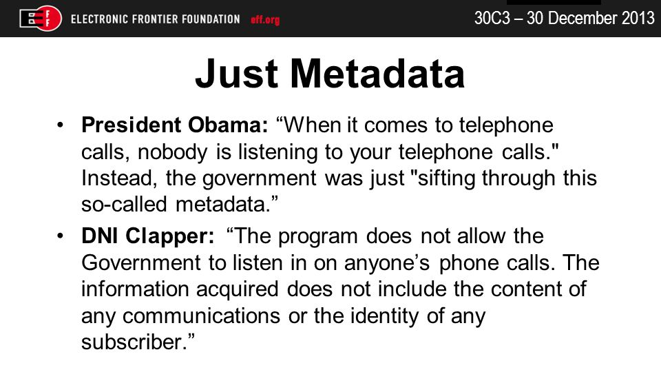 30C3 – 30 December 2013 Just Metadata President Obama: When it comes to telephone calls, nobody is listening to your telephone calls. Instead, the government was just sifting through this so-called metadata.