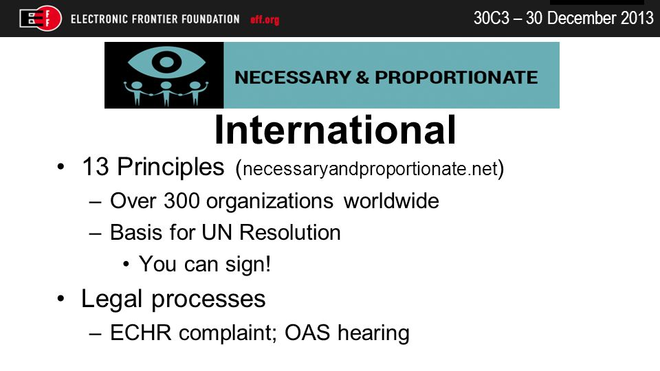 30C3 – 30 December 2013 International 13 Principles ( necessaryandproportionate.net ) –Over 300 organizations worldwide –Basis for UN Resolution You can sign.