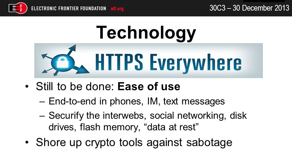 30C3 – 30 December 2013 Technology Still to be done: Ease of use –End-to-end in phones, IM, text messages –Securify the interwebs, social networking, disk drives, flash memory, data at rest Shore up crypto tools against sabotage