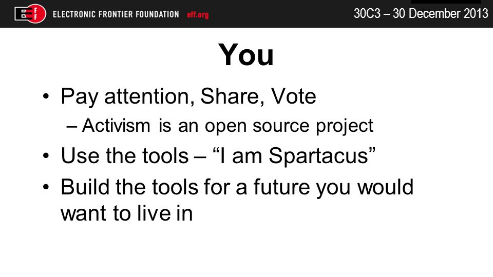 30C3 – 30 December 2013 You Pay attention, Share, Vote –Activism is an open source project Use the tools – I am Spartacus Build the tools for a future you would want to live in
