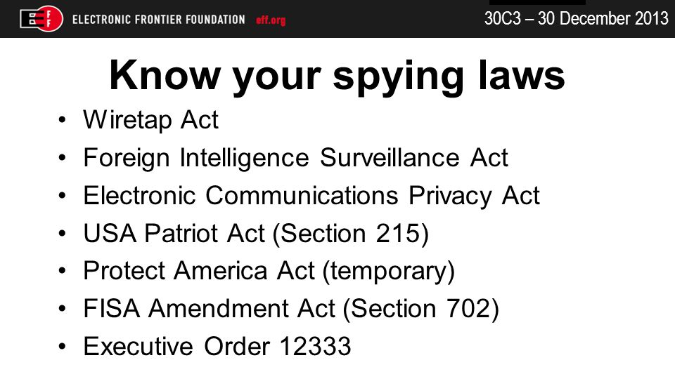 30C3 – 30 December 2013 Know your spying laws Wiretap Act Foreign Intelligence Surveillance Act Electronic Communications Privacy Act USA Patriot Act (Section 215) Protect America Act (temporary) FISA Amendment Act (Section 702) Executive Order 12333