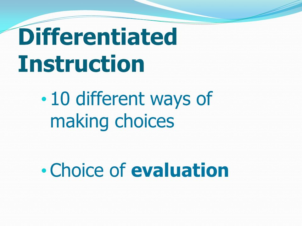 Differentiated Instruction 10 different ways of making choices Choice of evaluation