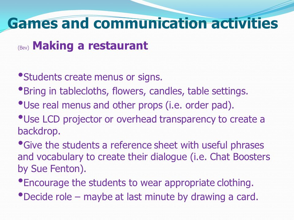 Games and communication activities (Bev) Making a restaurant Students create menus or signs. Bring in tablecloths, flowers, candles, table settings. U