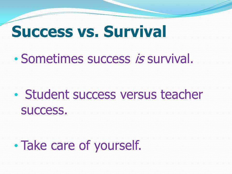 Success vs. Survival Sometimes success is survival. Student success versus teacher success. Take care of yourself.