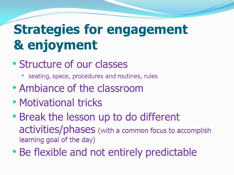 Strategies for engagement & enjoyment Structure of our classes seating, space, procedures and routines, rules Ambiance of the classroom Motivational t