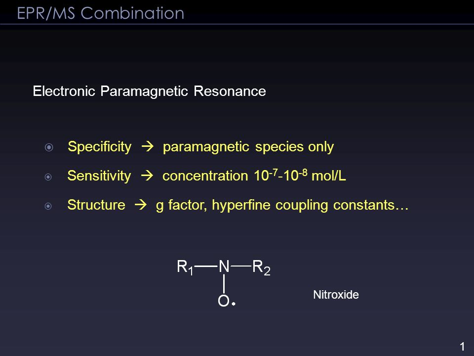 Electronic Paramagnetic Resonance Specificity paramagnetic species only Sensitivity concentration 10 -7 -10 -8 mol/L Structure g factor, hyperfine cou